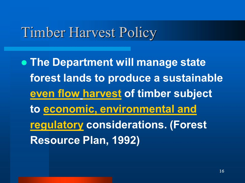 16 Timber Harvest Policy The Department will manage state forest lands to produce a sustainable even flow harvest of timber subject to economic, envir