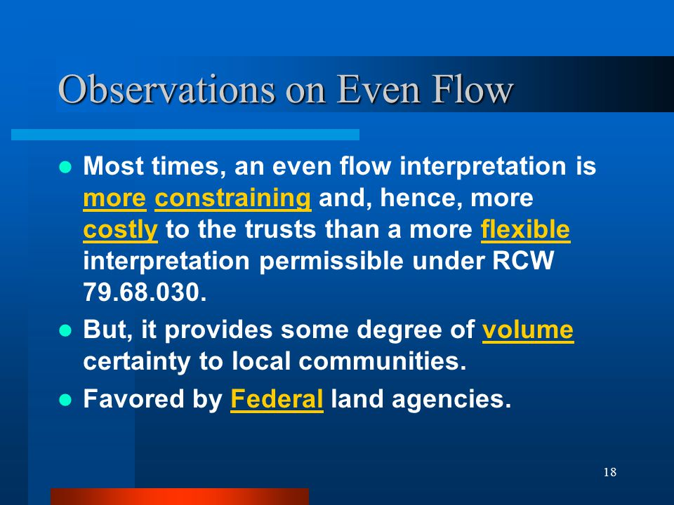 18 Observations on Even Flow Most times, an even flow interpretation is more constraining and, hence, more costly to the trusts than a more flexible interpretation permissible under RCW 79.68.030.
