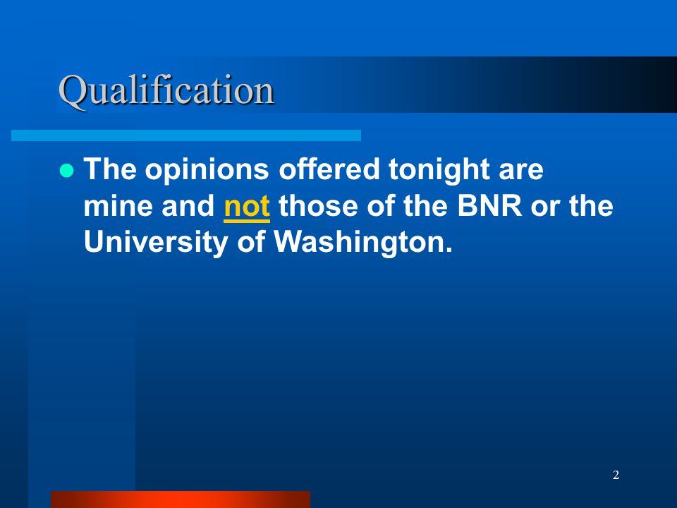 2 Qualification The opinions offered tonight are mine and not those of the BNR or the University of Washington.