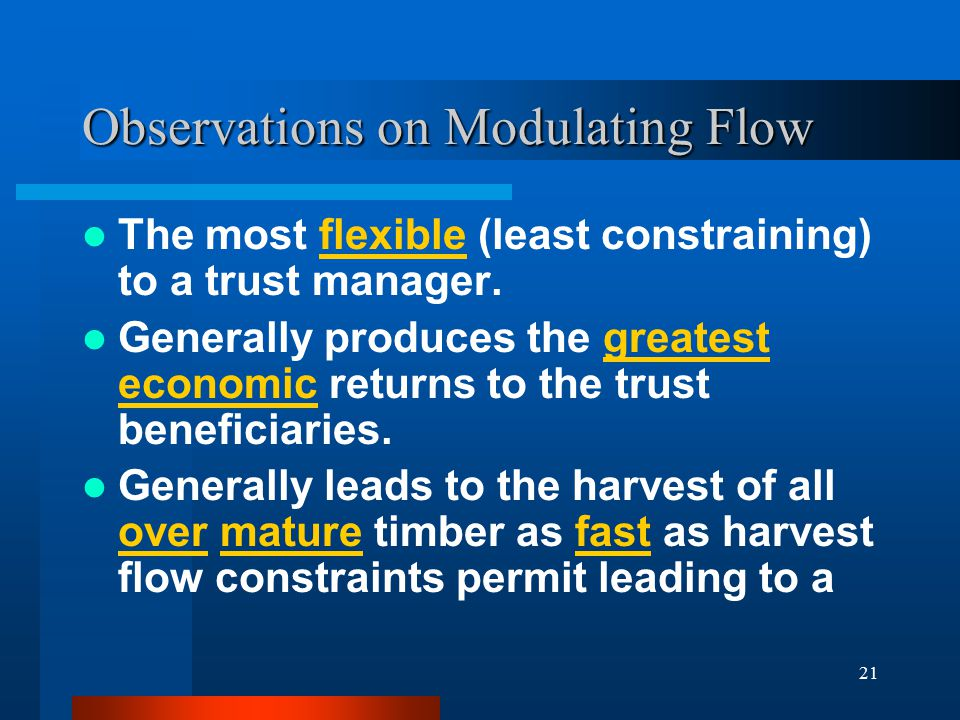 21 Observations on Modulating Flow The most flexible (least constraining) to a trust manager. Generally produces the greatest economic returns to the
