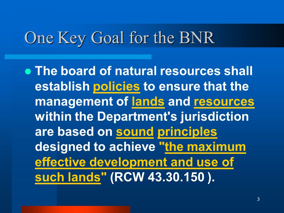 3 One Key Goal for the BNR The board of natural resources shall establish policies to ensure that the management of lands and resources within the Department s jurisdiction are based on sound principles designed to achieve the maximum effective development and use of such lands (RCW 43.30.150 ).