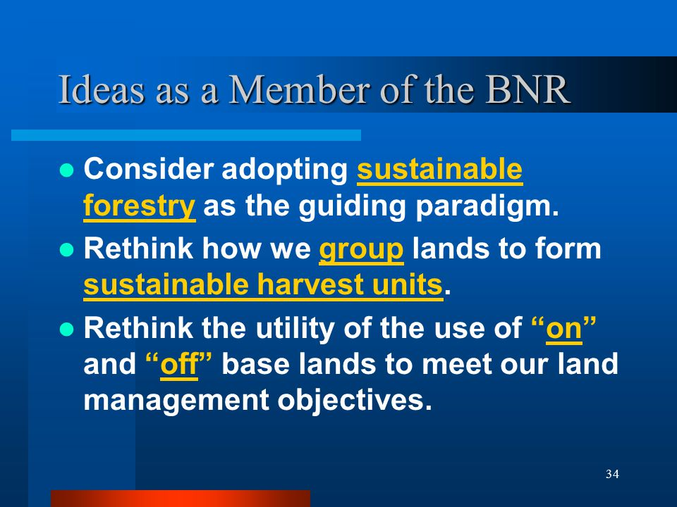 34 Ideas as a Member of the BNR Consider adopting sustainable forestry as the guiding paradigm. Rethink how we group lands to form sustainable harvest