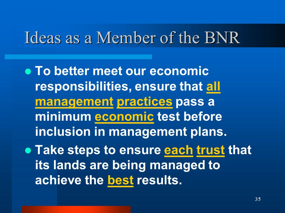 35 Ideas as a Member of the BNR To better meet our economic responsibilities, ensure that all management practices pass a minimum economic test before inclusion in management plans.