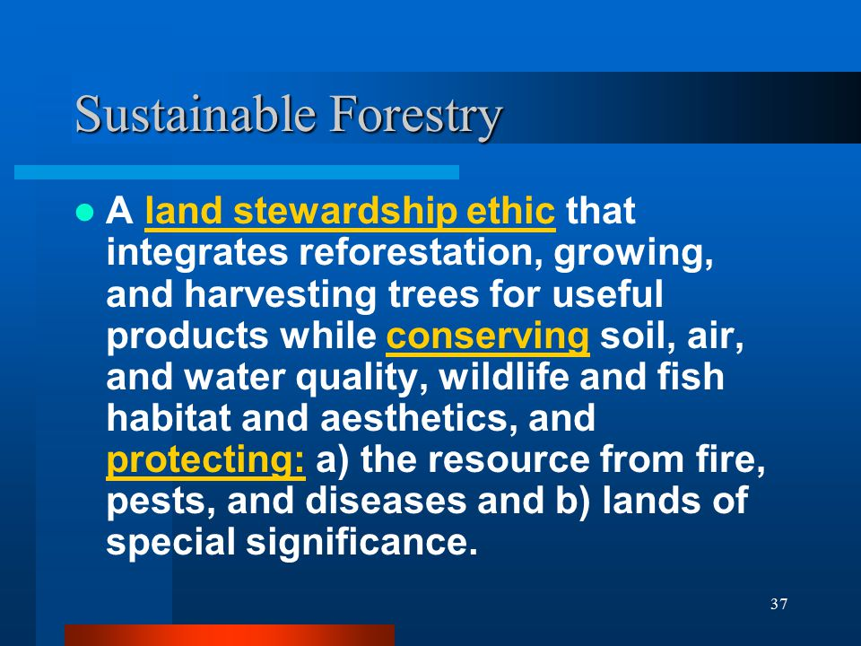 37 Sustainable Forestry A land stewardship ethic that integrates reforestation, growing, and harvesting trees for useful products while conserving soil, air, and water quality, wildlife and fish habitat and aesthetics, and protecting: a) the resource from fire, pests, and diseases and b) lands of special significance.