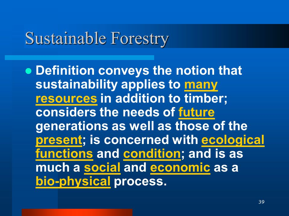 39 Sustainable Forestry Definition conveys the notion that sustainability applies to many resources in addition to timber; considers the needs of futu