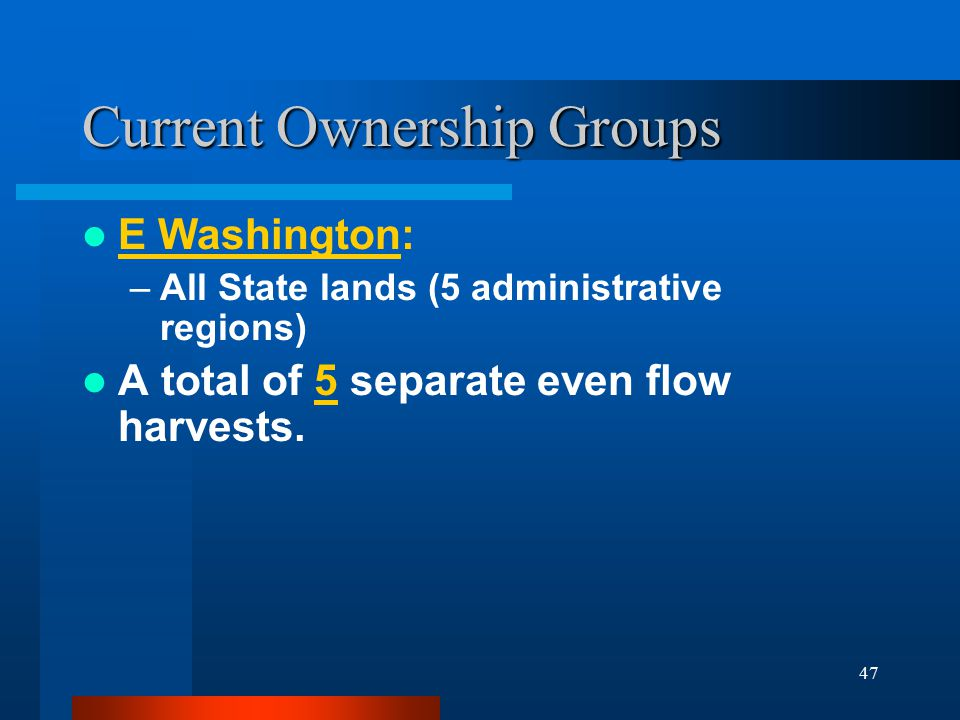 47 Current Ownership Groups E Washington: –All State lands (5 administrative regions) A total of 5 separate even flow harvests.