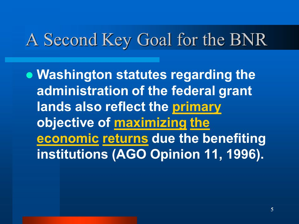5 A Second Key Goal for the BNR Washington statutes regarding the administration of the federal grant lands also reflect the primary objective of maxi