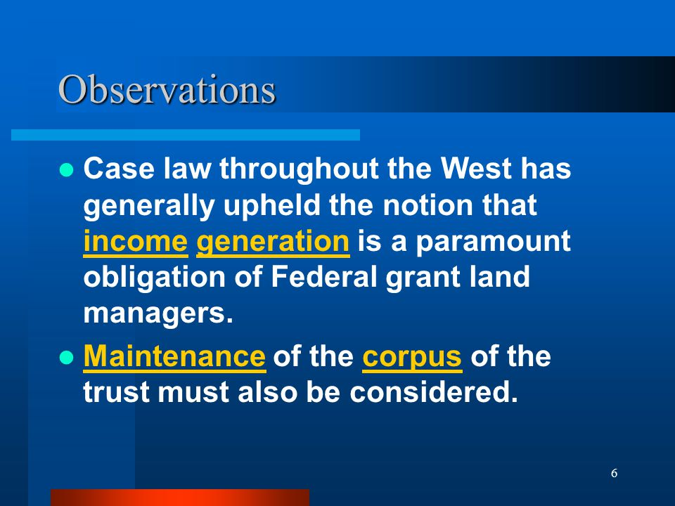 6 Observations Case law throughout the West has generally upheld the notion that income generation is a paramount obligation of Federal grant land managers.