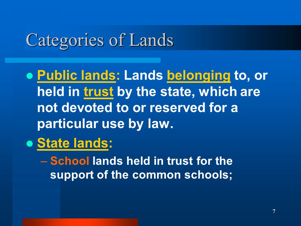7 Categories of Lands Public lands: Lands belonging to, or held in trust by the state, which are not devoted to or reserved for a particular use by la