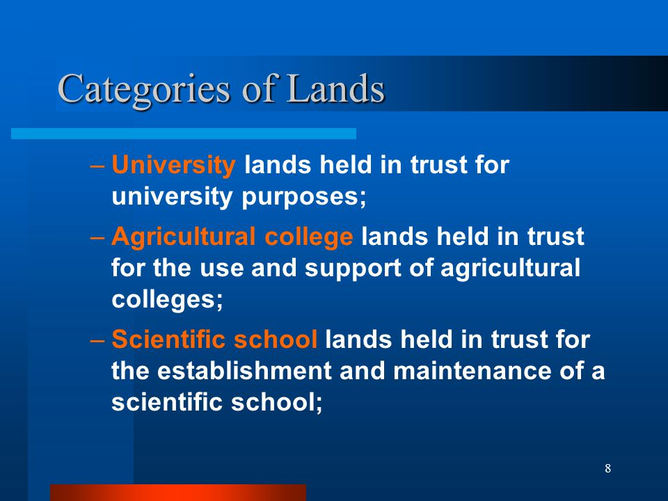 8 Categories of Lands –University lands held in trust for university purposes; –Agricultural college lands held in trust for the use and support of ag