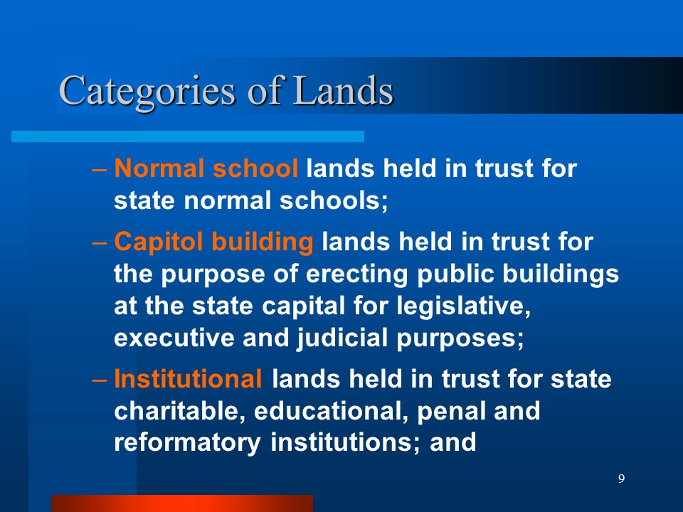 9 Categories of Lands –Normal school lands held in trust for state normal schools; –Capitol building lands held in trust for the purpose of erecting public buildings at the state capital for legislative, executive and judicial purposes; –Institutional lands held in trust for state charitable, educational, penal and reformatory institutions; and