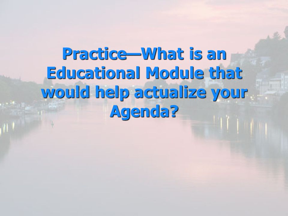 Practice—What is an Educational Module that would help actualize your Agenda