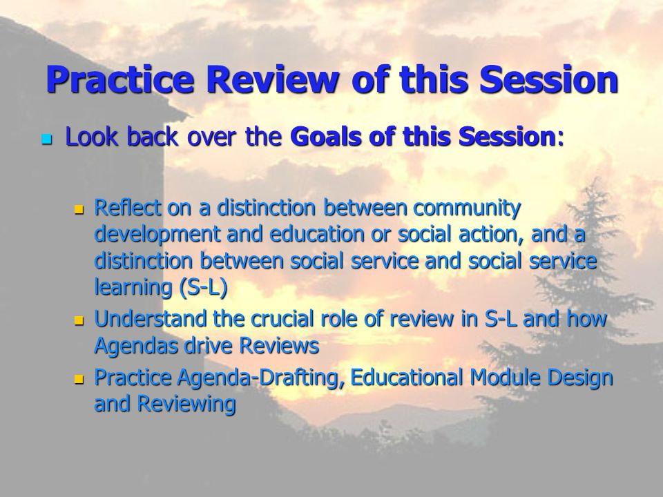 Practice Review of this Session Look Look back over the Goals of this Session: Reflect Reflect on a distinction between community development and education or social action, and a distinction between social service and social service learning (S-L) Understand Understand the crucial role of review in S-L and how Agendas drive Reviews Practice Practice Agenda-Drafting, Educational Module Design and Reviewing