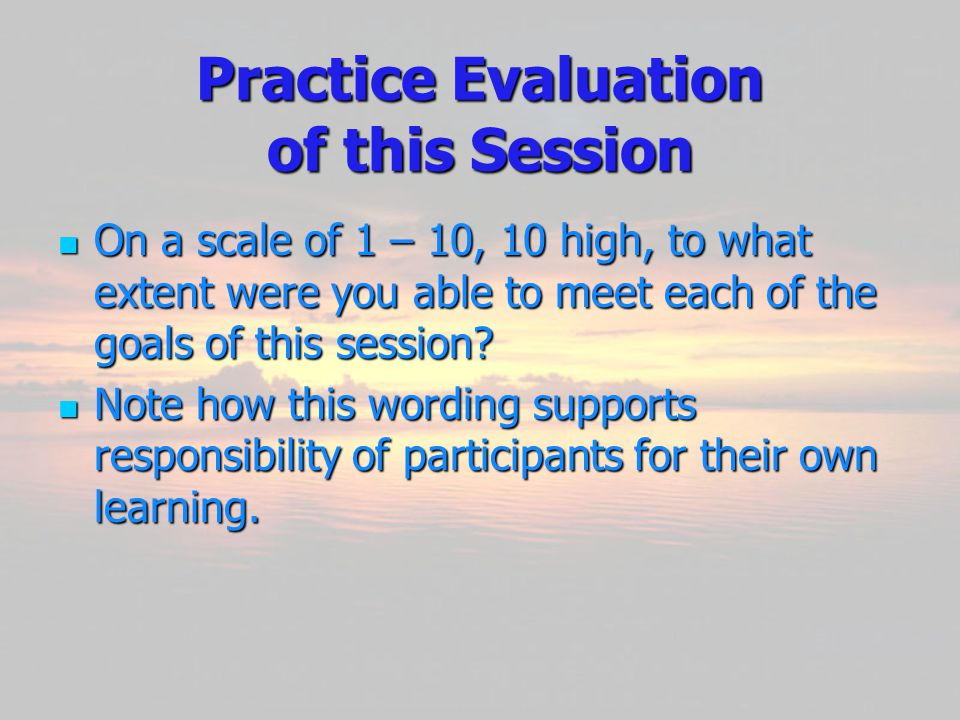 Practice Evaluation of this Session On On a scale of 1 – 10, 10 high, to what extent were you able to meet each of the goals of this session.