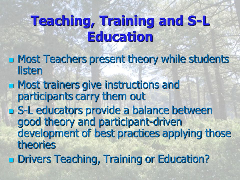 Teaching, Training and S-L Education Most Most Teachers present theory while students listen trainers give instructions and participants carry them out S-L S-L educators provide a balance between good theory and participant-driven development of best practices applying those theories Drivers Drivers Teaching, Training or Education