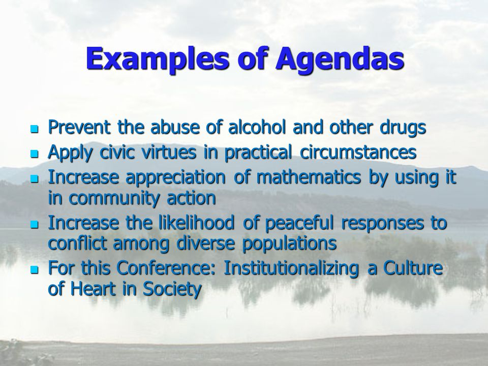 Examples of Agendas Prevent Prevent the abuse of alcohol and other drugs Apply Apply civic virtues in practical circumstances Increase Increase appreciation of mathematics by using it in community action the likelihood of peaceful responses to conflict among diverse populations For For this Conference: Institutionalizing a Culture of Heart in Society