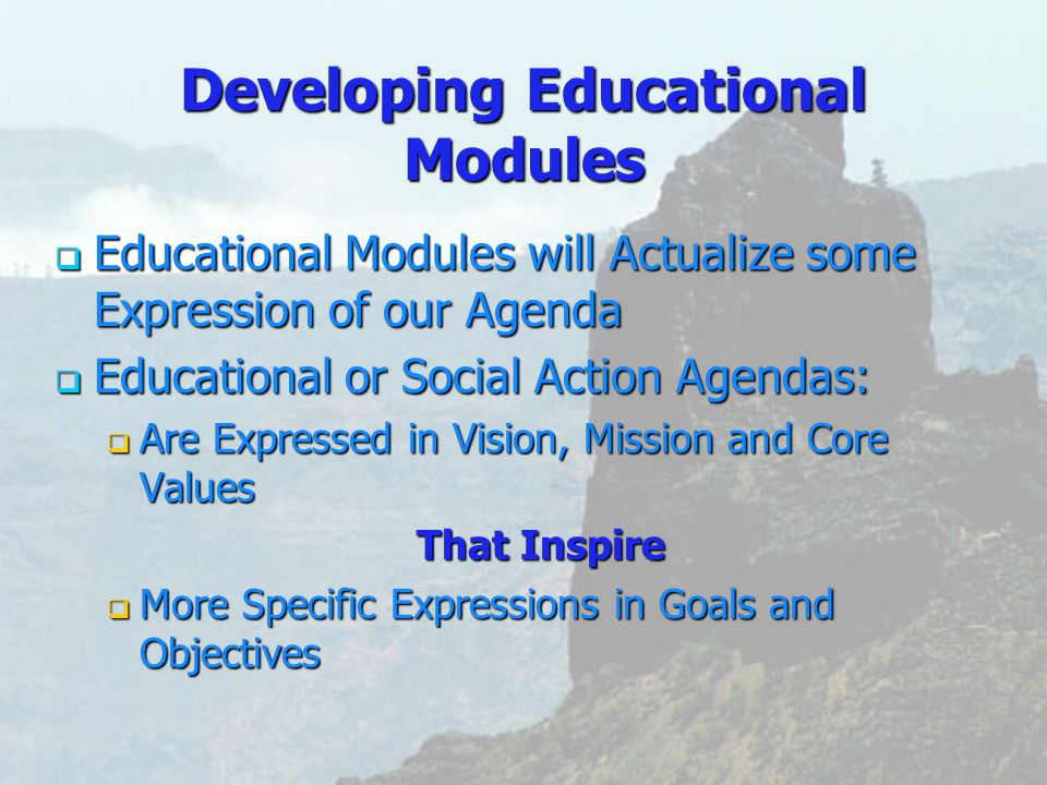 Developing Educational Modules  Educational  Educational Modules will Actualize some Expression of our Agenda or Social Action Agendas:  Are  Are Expressed in Vision, Mission and Core Values That Inspire  More  More Specific Expressions in Goals and Objectives