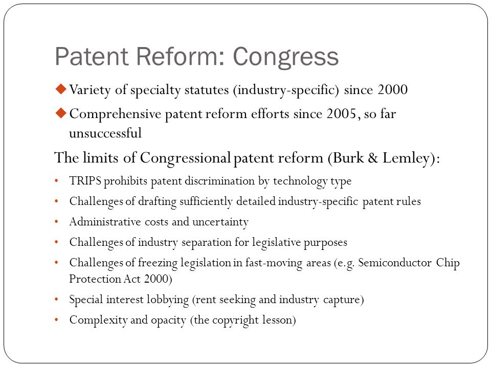 Patent Reform: Congress  Variety of specialty statutes (industry-specific) since 2000  Comprehensive patent reform efforts since 2005, so far unsuccessful The limits of Congressional patent reform (Burk & Lemley): TRIPS prohibits patent discrimination by technology type Challenges of drafting sufficiently detailed industry-specific patent rules Administrative costs and uncertainty Challenges of industry separation for legislative purposes Challenges of freezing legislation in fast-moving areas (e.g.