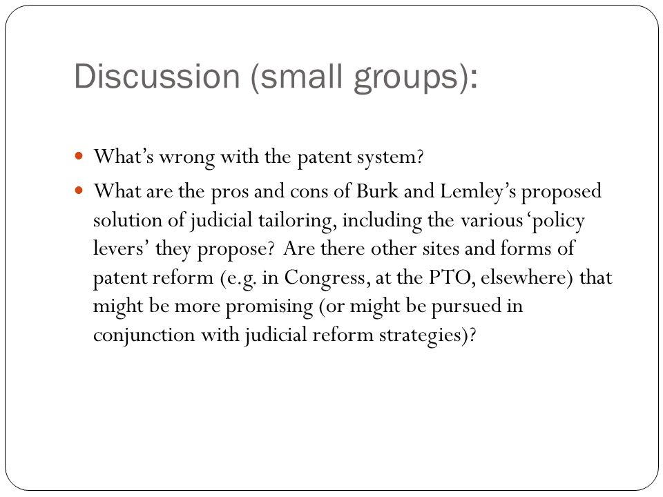 Discussion (small groups): What's wrong with the patent system? What are the pros and cons of Burk and Lemley's proposed solution of judicial tailorin