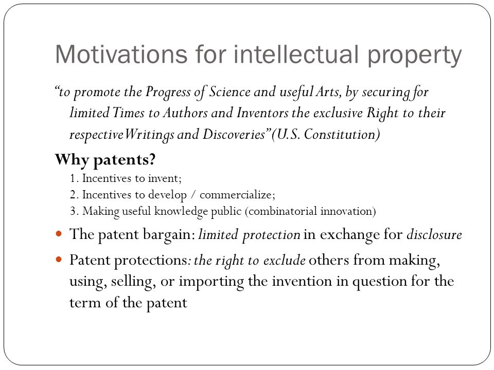 """Motivations for intellectual property """"to promote the Progress of Science and useful Arts, by securing for limited Times to Authors and Inventors the"""