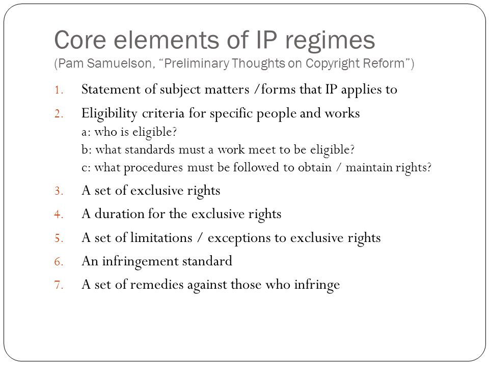 Core elements of IP regimes (Pam Samuelson, Preliminary Thoughts on Copyright Reform ) 1.