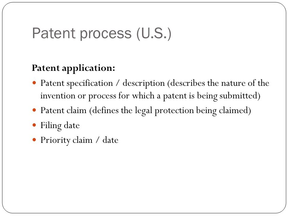 Patent process (U.S.) Patent application: Patent specification / description (describes the nature of the invention or process for which a patent is being submitted) Patent claim (defines the legal protection being claimed) Filing date Priority claim / date