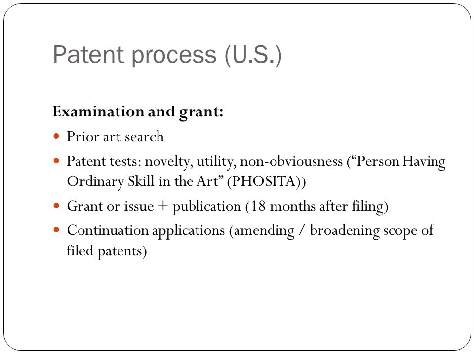 Patent process (U.S.) Examination and grant: Prior art search Patent tests: novelty, utility, non-obviousness ( Person Having Ordinary Skill in the Art (PHOSITA)) Grant or issue + publication (18 months after filing) Continuation applications (amending / broadening scope of filed patents)