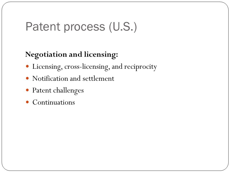 Patent process (U.S.) Negotiation and licensing: Licensing, cross-licensing, and reciprocity Notification and settlement Patent challenges Continuations