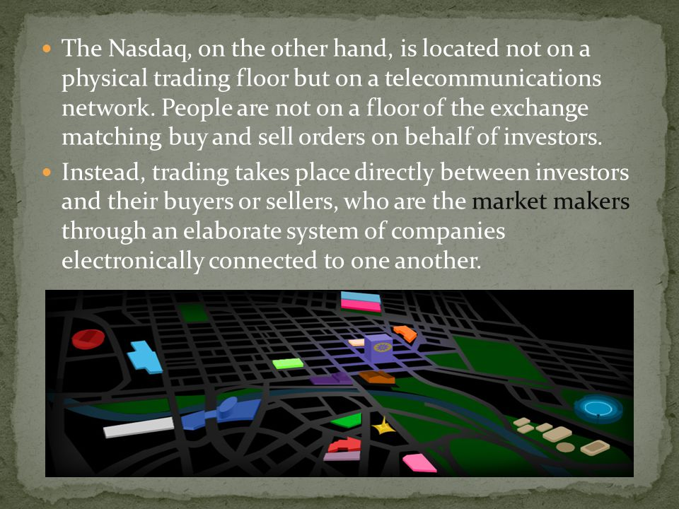 The Nasdaq, on the other hand, is located not on a physical trading floor but on a telecommunications network. People are not on a floor of the exchan