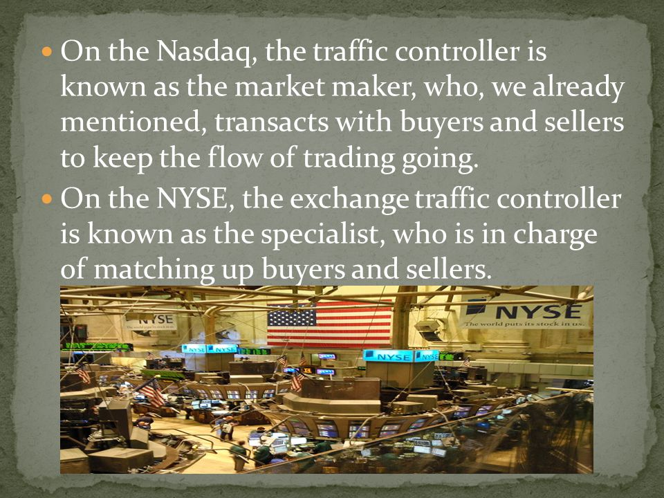 On the Nasdaq, the traffic controller is known as the market maker, who, we already mentioned, transacts with buyers and sellers to keep the flow of t