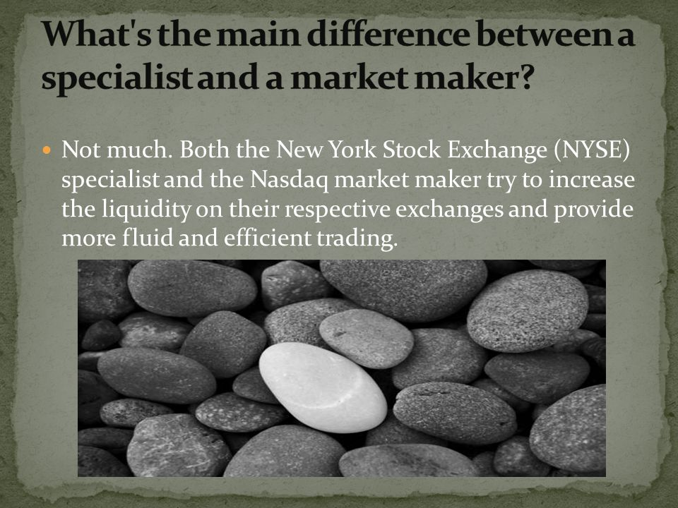 Not much. Both the New York Stock Exchange (NYSE) specialist and the Nasdaq market maker try to increase the liquidity on their respective exchanges a