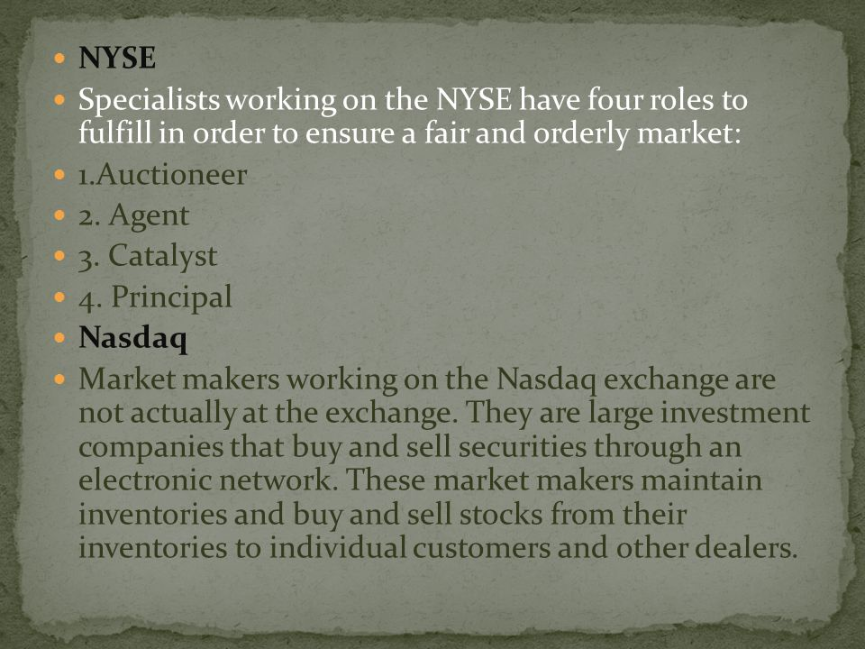 NYSE Specialists working on the NYSE have four roles to fulfill in order to ensure a fair and orderly market: 1.Auctioneer 2. Agent 3. Catalyst 4. Pri