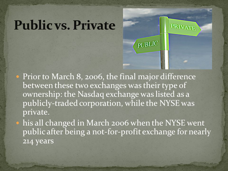 Prior to March 8, 2006, the final major difference between these two exchanges was their type of ownership: the Nasdaq exchange was listed as a public