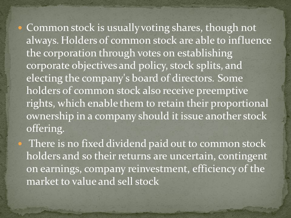 Common stock is usually voting shares, though not always. Holders of common stock are able to influence the corporation through votes on establishing
