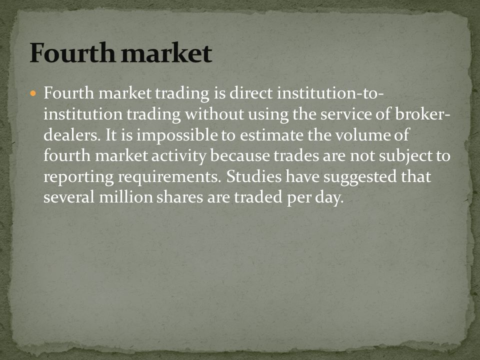 Fourth market trading is direct institution-to- institution trading without using the service of broker- dealers. It is impossible to estimate the vol