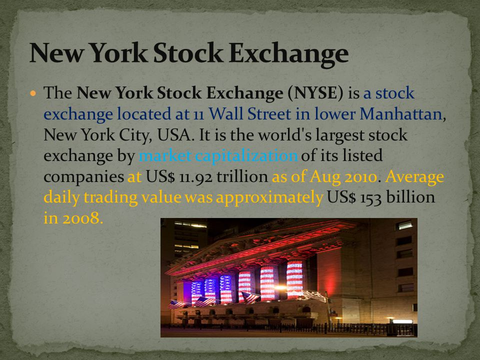 The New York Stock Exchange (NYSE) is a stock exchange located at 11 Wall Street in lower Manhattan, New York City, USA. It is the world's largest sto