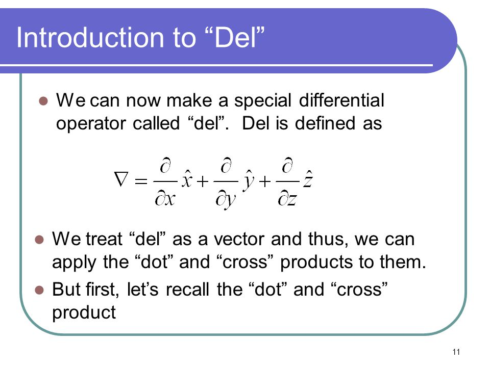 "11 Introduction to ""Del"" We can now make a special differential operator called ""del"". Del is defined as We treat ""del"" as a vector and thus, we can a"