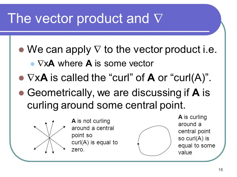 "16 The vector product and  We can apply  to the vector product i.e.  xA where A is some vector  xA is called the ""curl"" of A or ""curl(A)"". Geometr"