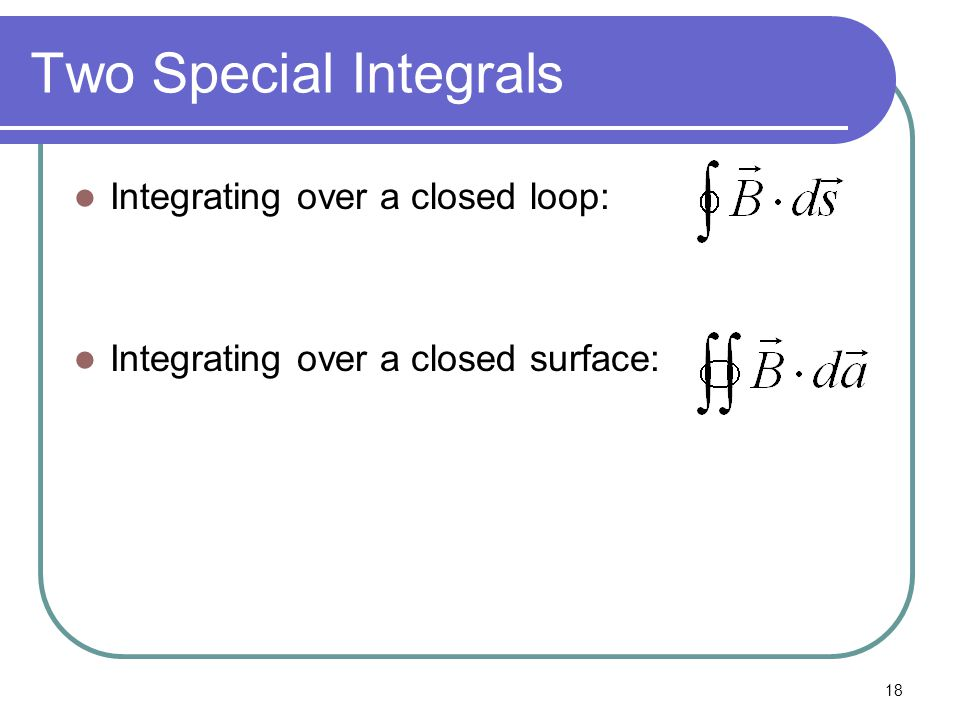 18 Two Special Integrals Integrating over a closed loop: Integrating over a closed surface: