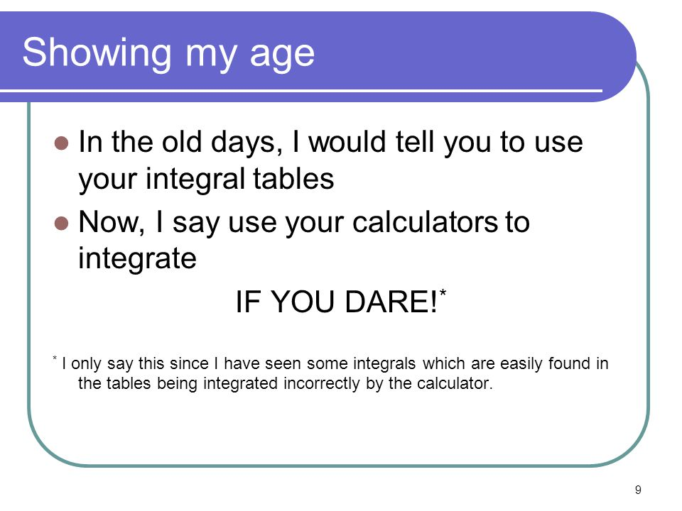 9 Showing my age In the old days, I would tell you to use your integral tables Now, I say use your calculators to integrate IF YOU DARE! * * I only sa