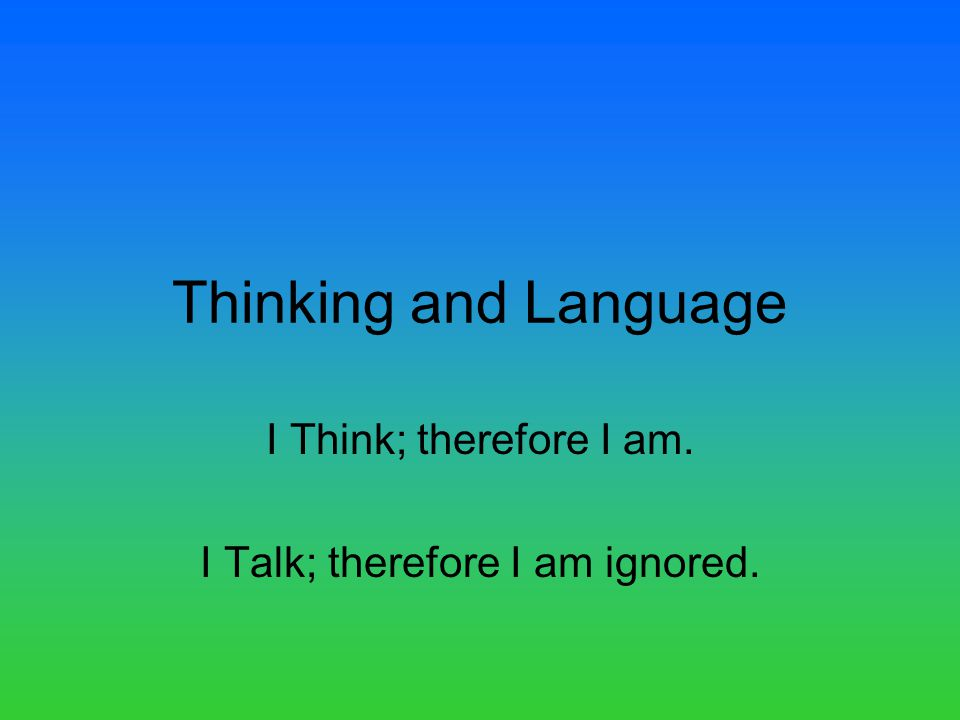 Thinking and Language I Think; therefore I am. I Talk; therefore I am ignored.