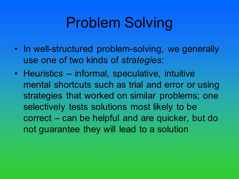 In well-structured problem-solving, we generally use one of two kinds of strategies: Heuristics – informal, speculative, intuitive mental shortcuts such as trial and error or using strategies that worked on similar problems; one selectively tests solutions most likely to be correct – can be helpful and are quicker, but do not guarantee they will lead to a solution