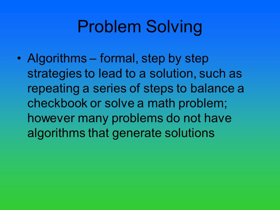 Problem Solving Algorithms – formal, step by step strategies to lead to a solution, such as repeating a series of steps to balance a checkbook or solve a math problem; however many problems do not have algorithms that generate solutions