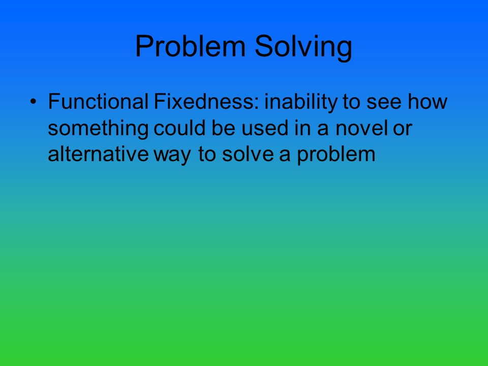 Problem Solving Functional Fixedness: inability to see how something could be used in a novel or alternative way to solve a problem