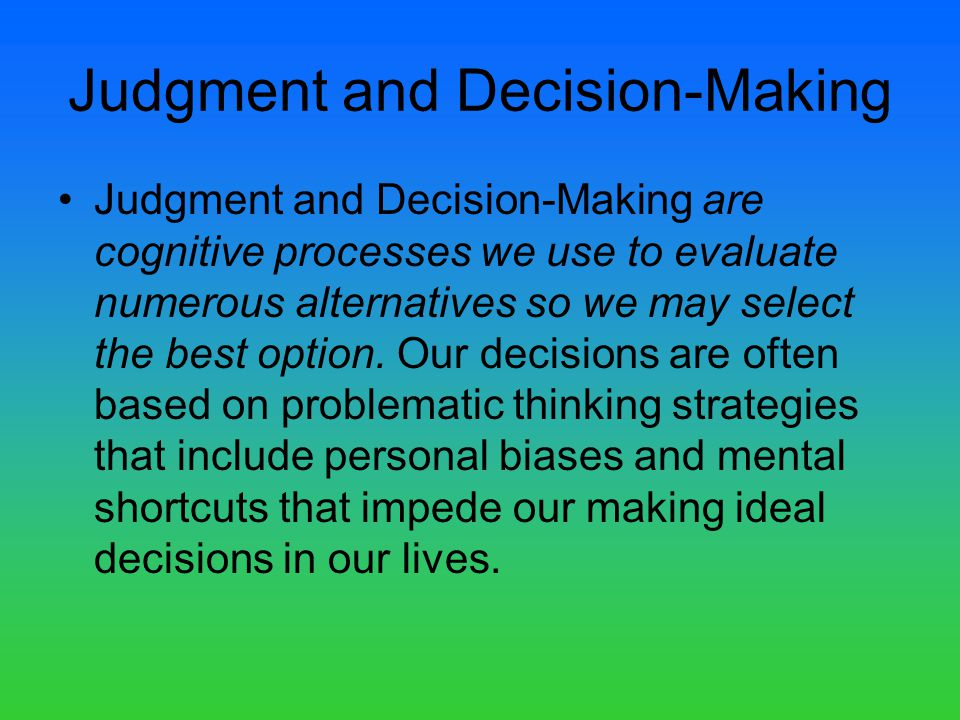 Judgment and Decision-Making Judgment and Decision-Making are cognitive processes we use to evaluate numerous alternatives so we may select the best option.