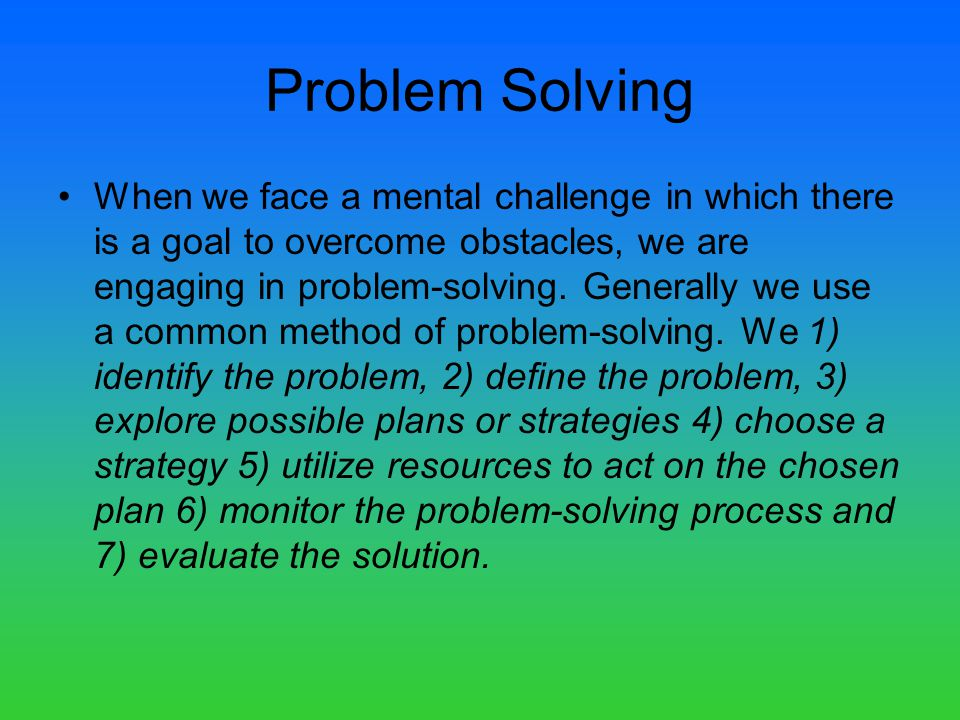Problem Solving When we face a mental challenge in which there is a goal to overcome obstacles, we are engaging in problem-solving.