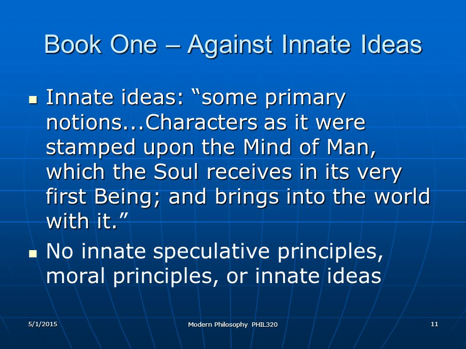 5/1/2015 Modern Philosophy PHIL320 11 Book One – Against Innate Ideas Innate ideas: some primary notions...Characters as it were stamped upon the Mind of Man, which the Soul receives in its very first Being; and brings into the world with it.