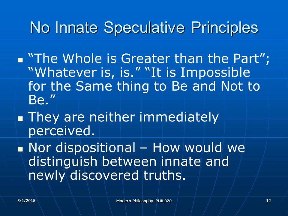 5/1/2015 Modern Philosophy PHIL320 12 No Innate Speculative Principles The Whole is Greater than the Part ; Whatever is, is. It is Impossible for the Same thing to Be and Not to Be. They are neither immediately perceived.