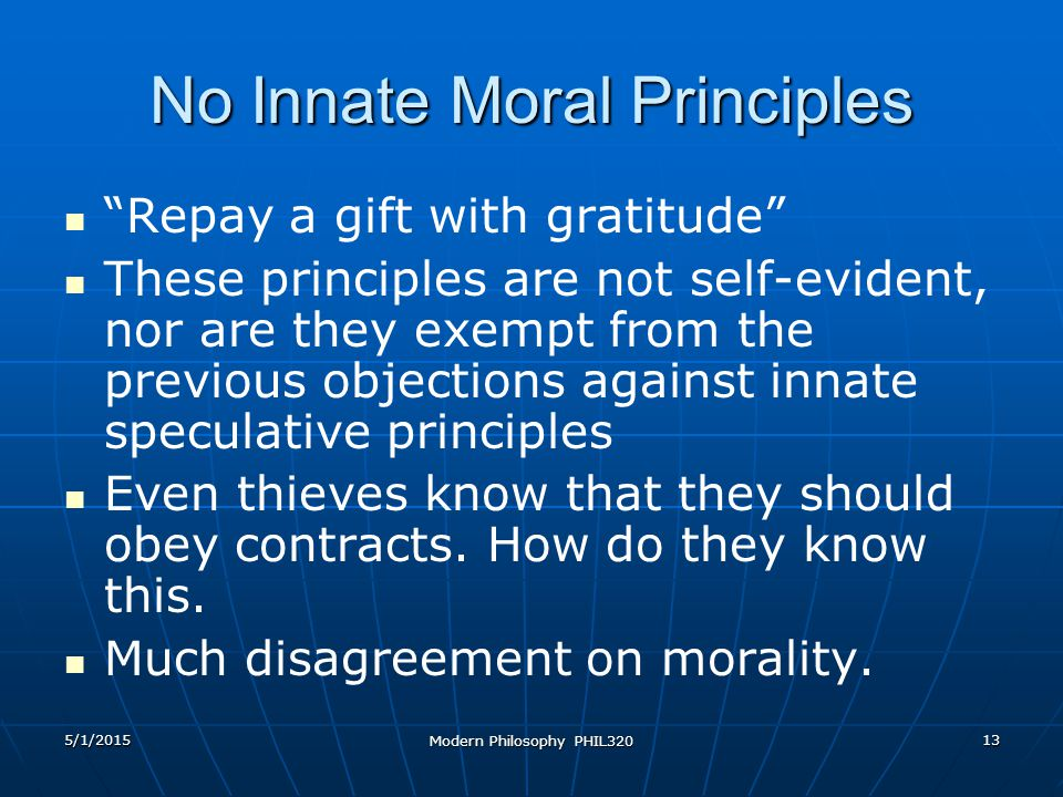 5/1/2015 Modern Philosophy PHIL320 13 No Innate Moral Principles Repay a gift with gratitude These principles are not self-evident, nor are they exempt from the previous objections against innate speculative principles Even thieves know that they should obey contracts.