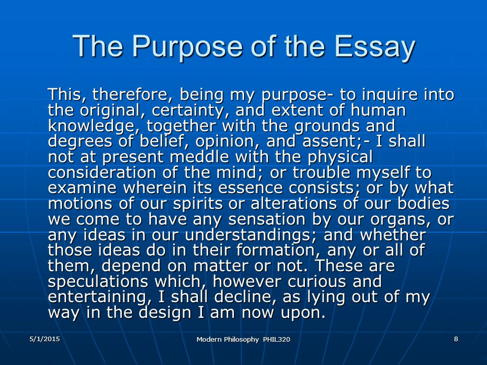 5/1/2015 Modern Philosophy PHIL320 8 The Purpose of the Essay This, therefore, being my purpose- to inquire into the original, certainty, and extent of human knowledge, together with the grounds and degrees of belief, opinion, and assent;- I shall not at present meddle with the physical consideration of the mind; or trouble myself to examine wherein its essence consists; or by what motions of our spirits or alterations of our bodies we come to have any sensation by our organs, or any ideas in our understandings; and whether those ideas do in their formation, any or all of them, depend on matter or not.
